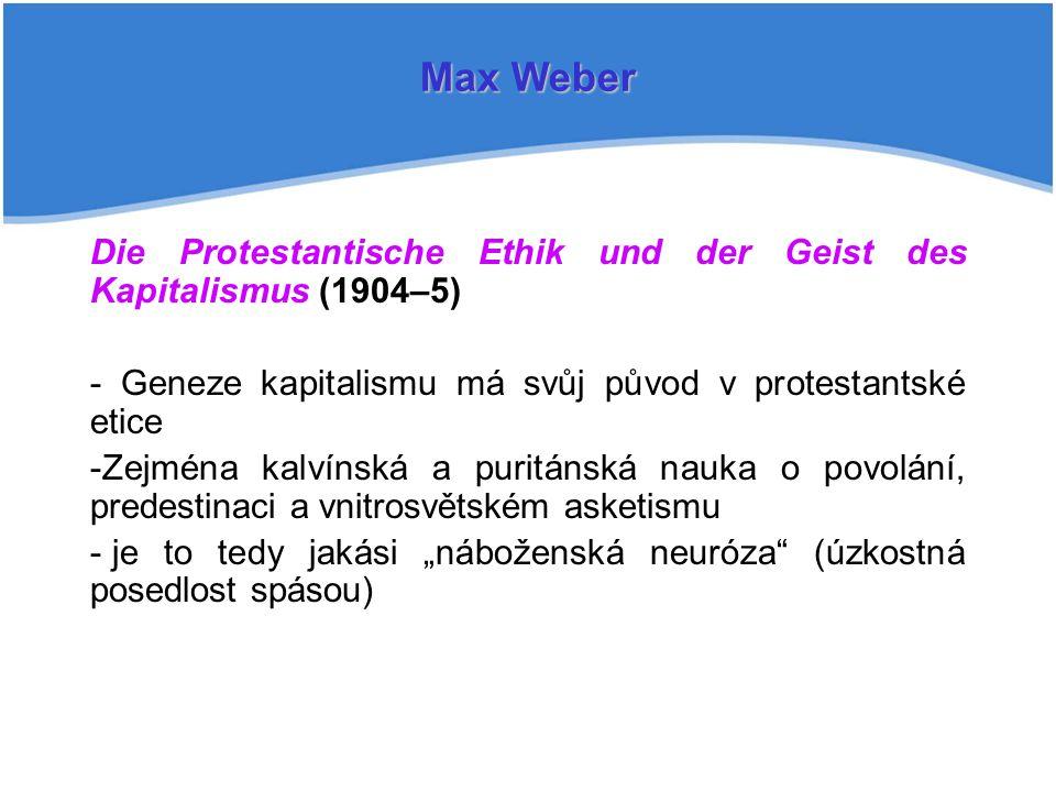 Max Weber Die Protestantische Ethik und der Geist des Kapitalismus (1904–5) - Geneze kapitalismu má svůj původ v protestantské etice.
