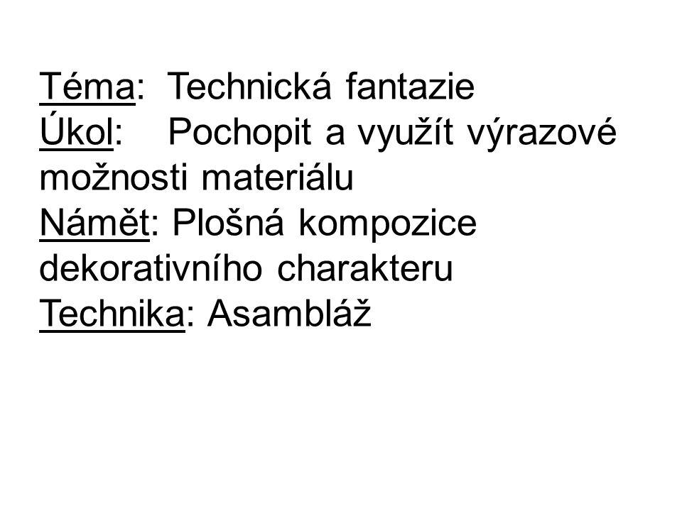 Téma: Technická fantazie Úkol: Pochopit a využít výrazové možnosti materiálu