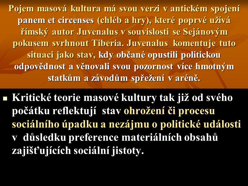 Pojem masová kultura má svou verzi v antickém spojení panem et circenses (chléb a hry), které poprvé užívá římský autor Juvenalus v souvislosti se Sejánovým pokusem svrhnout Tiberia. Juvenalus komentuje tuto situaci jako stav, kdy občané opustili politickou odpovědnost a věnovali svou pozornost více hmotným statkům a závodům spřežení v aréně.