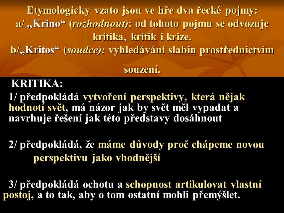 """Etymologicky vzato jsou ve hře dva řecké pojmy: a/ """"Krino (rozhodnout): od tohoto pojmu se odvozuje kritika, kritik i krize. b/""""Kritos (soudce): vyhledávání slabin prostřednictvím souzení."""