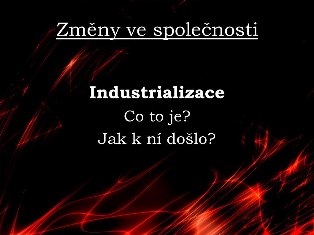Změny ve společnosti Industrializace Co to je Jak k ní došlo