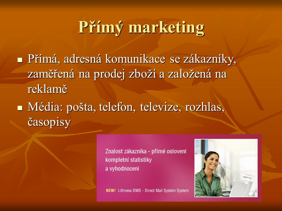 Přímý marketing Přímá, adresná komunikace se zákazníky, zaměřená na prodej zboží a založená na reklamě.