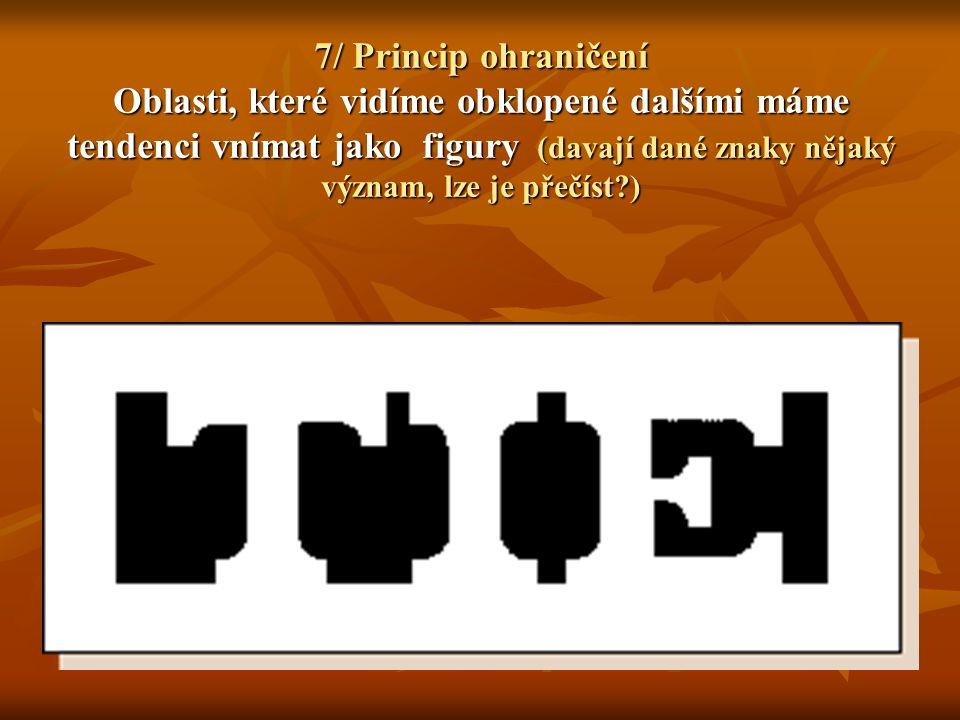 7/ Princip ohraničení Oblasti, které vidíme obklopené dalšími máme tendenci vnímat jako figury (davají dané znaky nějaký význam, lze je přečíst )