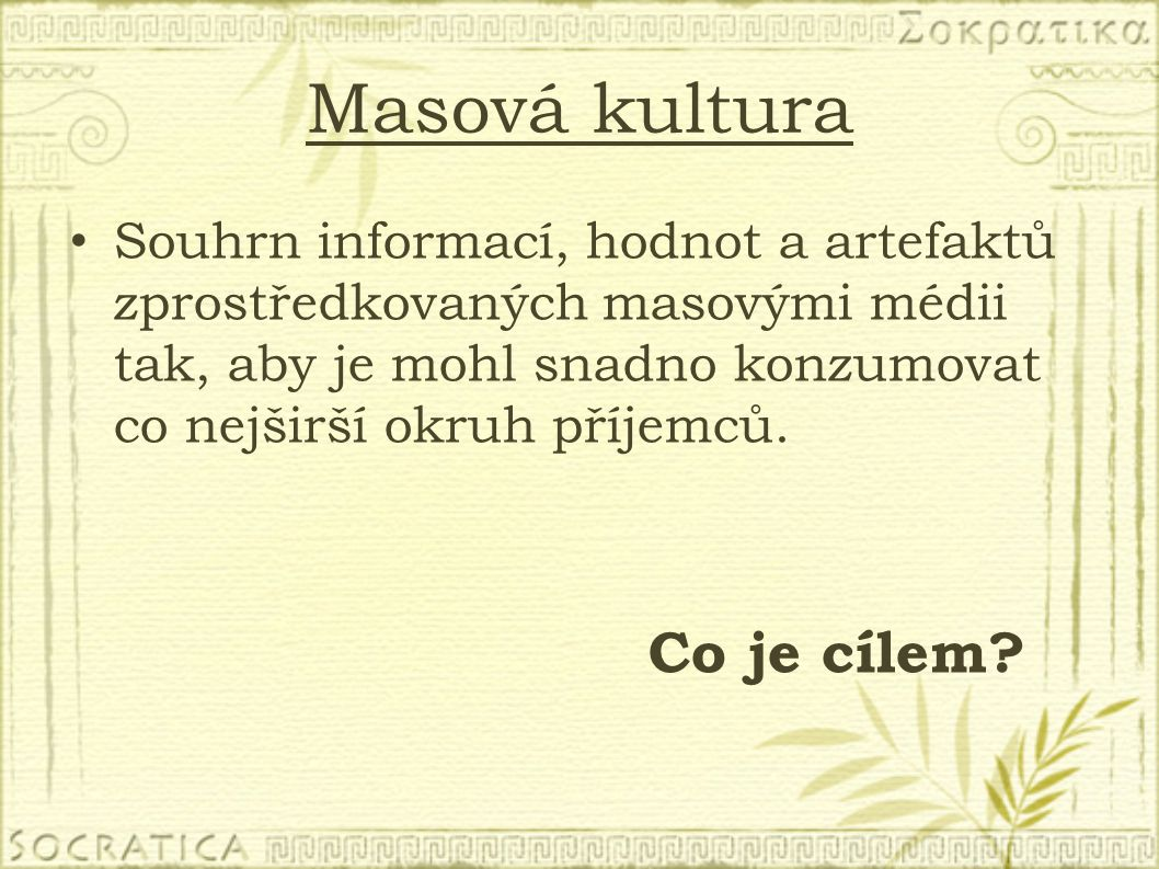 Masová kultura Souhrn informací, hodnot a artefaktů zprostředkovaných masovými médii tak, aby je mohl snadno konzumovat co nejširší okruh příjemců.