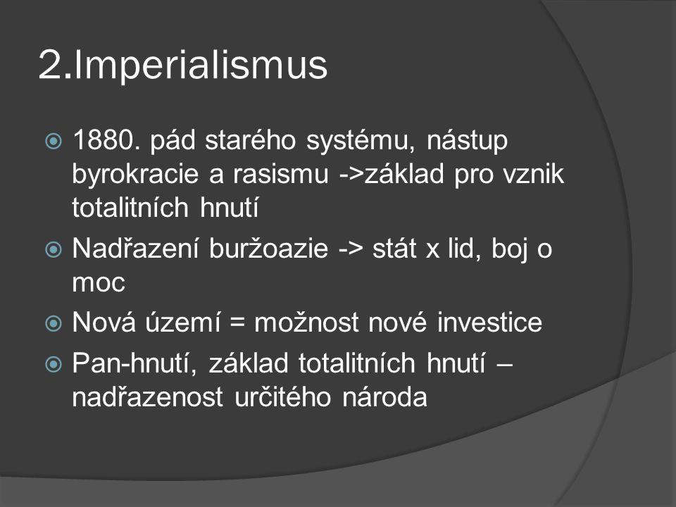 2.Imperialismus 1880. pád starého systému, nástup byrokracie a rasismu ->základ pro vznik totalitních hnutí.
