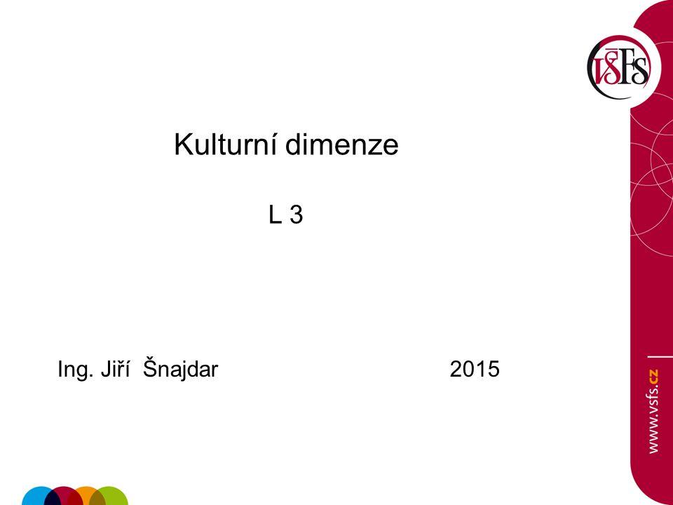 Kulturní dimenze L 3 Ing. Jiří Šnajdar 2015