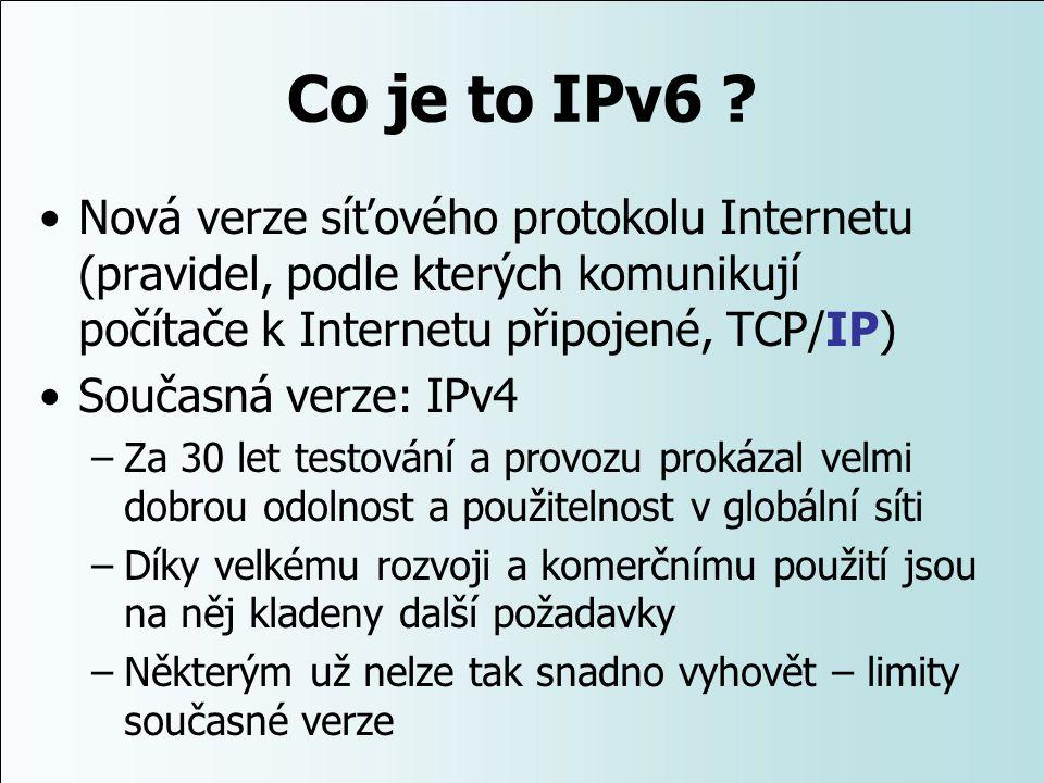 Co je to IPv6 Nová verze síťového protokolu Internetu (pravidel, podle kterých komunikují počítače k Internetu připojené, TCP/IP)