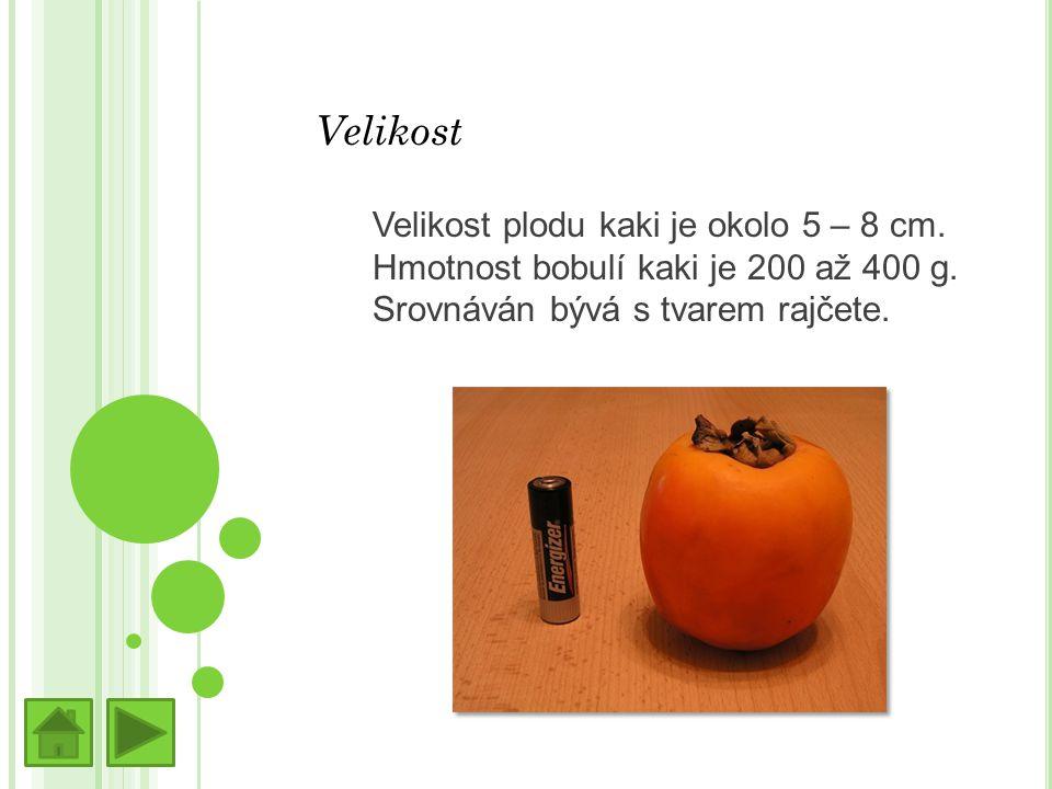 Velikost Velikost plodu kaki je okolo 5 – 8 cm. Hmotnost bobulí kaki je 200 až 400 g.