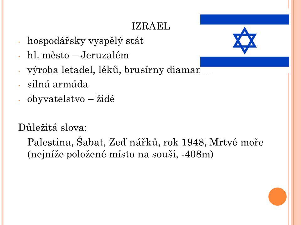 IZRAEL hospodářsky vyspělý stát. hl. město – Jeruzalém. výroba letadel, léků, brusírny diamantů. silná armáda.