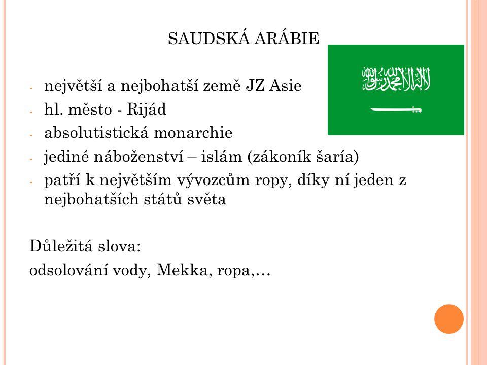SAUDSKÁ ARÁBIE největší a nejbohatší země JZ Asie. hl. město - Rijád. absolutistická monarchie. jediné náboženství – islám (zákoník šaría)