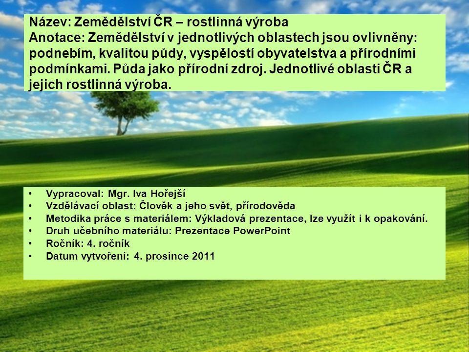 Název: Zemědělství ČR – rostlinná výroba Anotace: Zemědělství v jednotlivých oblastech jsou ovlivněny: podnebím, kvalitou půdy, vyspělostí obyvatelstva a přírodními podmínkami. Půda jako přírodní zdroj. Jednotlivé oblasti ČR a jejich rostlinná výroba.