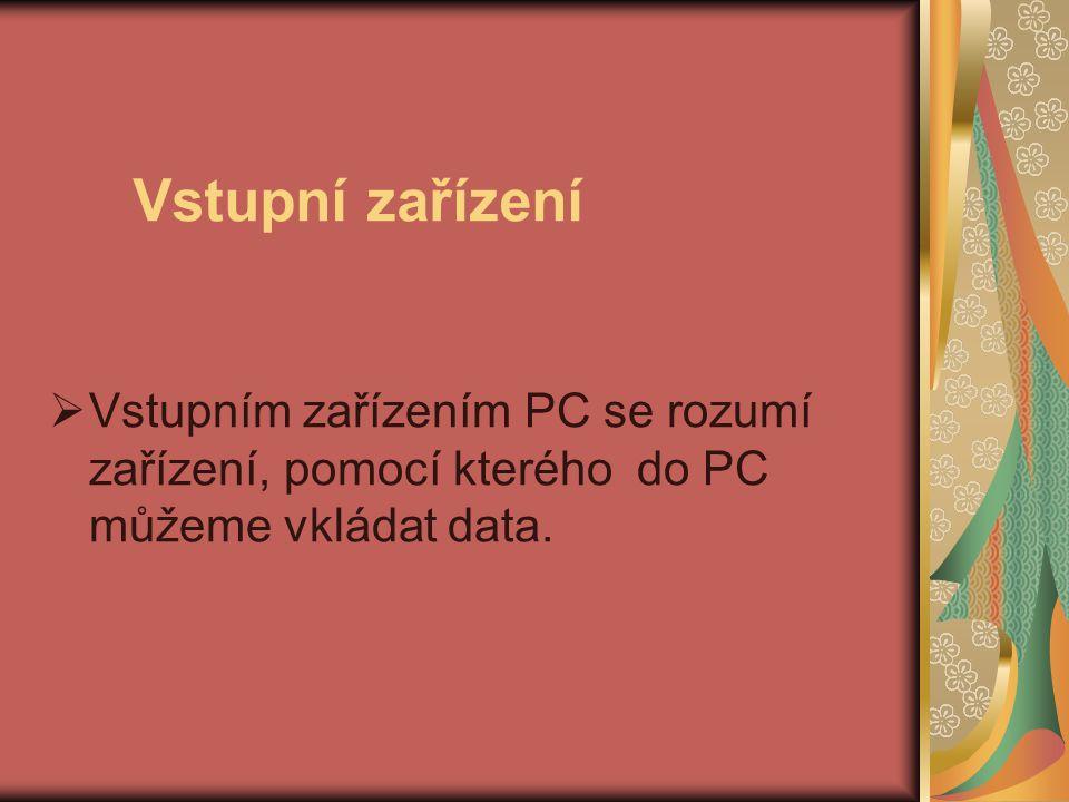 Vstupní zařízení Vstupním zařízením PC se rozumí zařízení, pomocí kterého do PC můžeme vkládat data.
