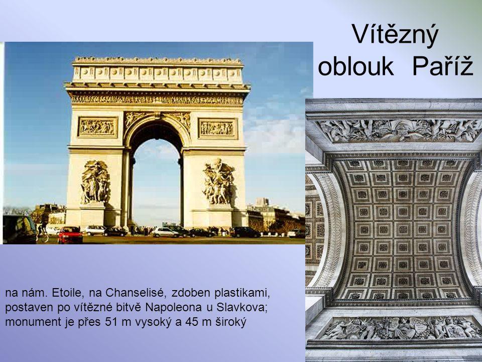 Vítězný oblouk Paříž na nám. Etoile, na Chanselisé, zdoben plastikami, postaven po vítězné bitvě Napoleona u Slavkova;