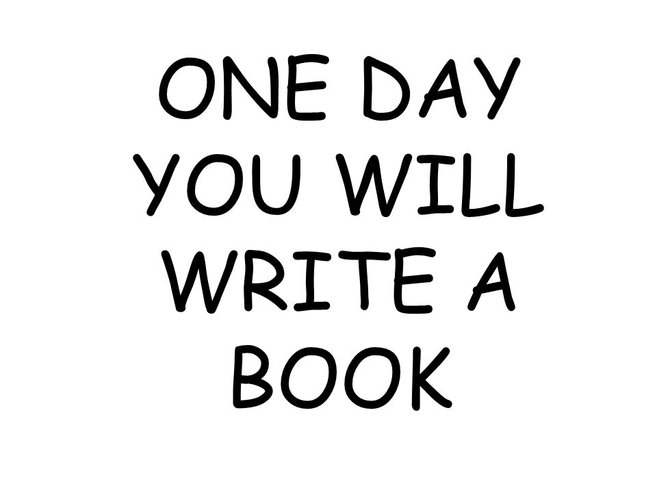 ONE DAY YOU WILL WRITE A BOOK