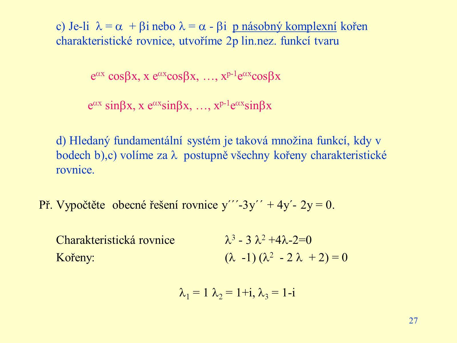c) Je-li  =  + i nebo  =  - i p násobný komplexní kořen charakteristické rovnice, utvoříme 2p lin.nez. funkcí tvaru
