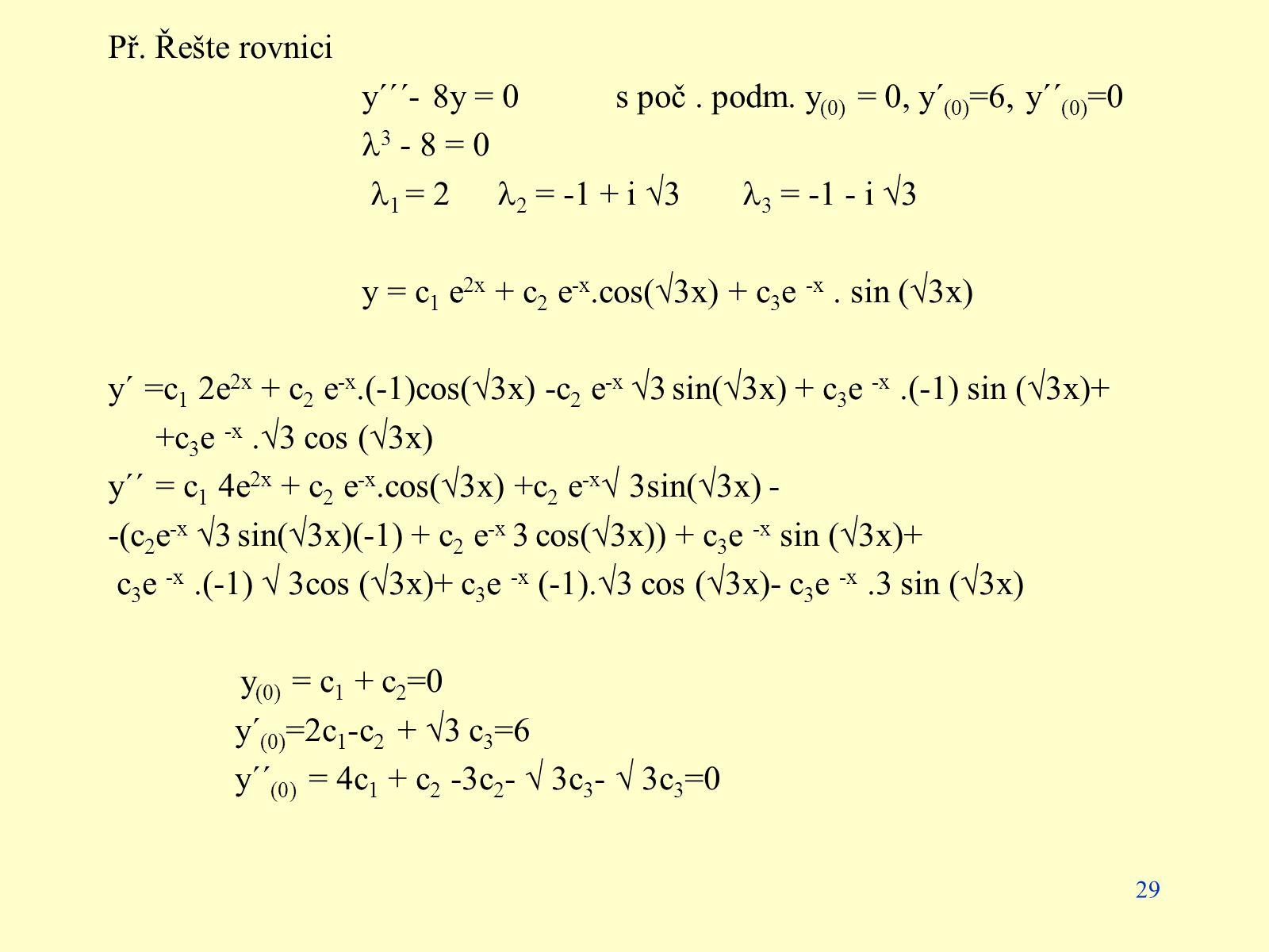 Př. Řešte rovnici y´´´- 8y = 0 s poč . podm. y(0) = 0, y´(0)=6, y´´(0)=0. 3 - 8 = 0. 1 = 2 2 = -1 + i 3 3 = -1 - i 3.