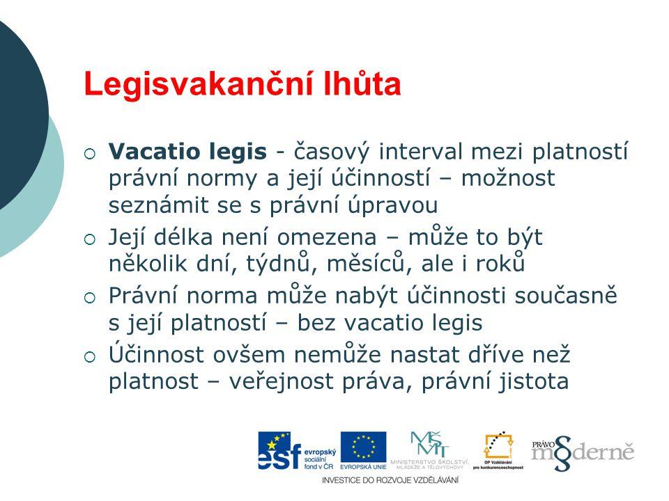 Legisvakanční lhůta Vacatio legis - časový interval mezi platností právní normy a její účinností – možnost seznámit se s právní úpravou.