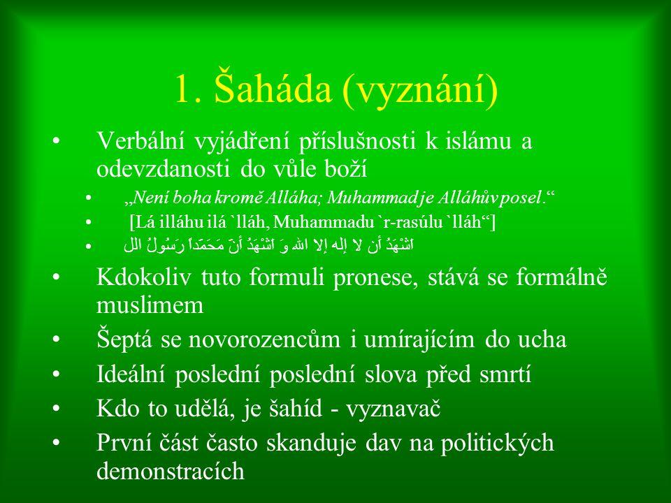 """1. Šaháda (vyznání) Verbální vyjádření příslušnosti k islámu a odevzdanosti do vůle boží. """"Není boha kromě Alláha; Muhammad je Alláhův posel."""