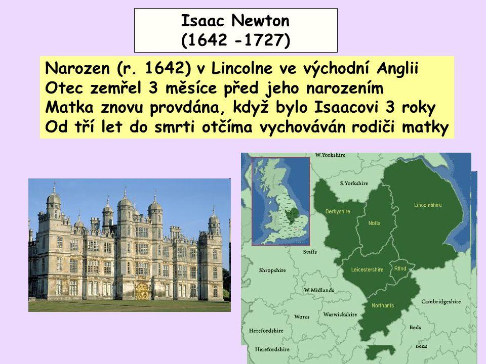 Isaac Newton (1642 -1727) Narozen (r. 1642) v Lincolne ve východní Anglii. Otec zemřel 3 měsíce před jeho narozením.