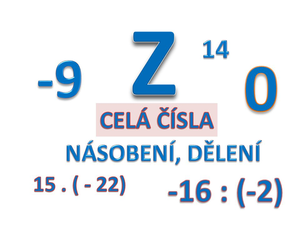 Z 14 -9 CELÁ ČÍSLA NÁSOBENÍ, DĚLENÍ 15 . ( - 22) -16 : (-2)