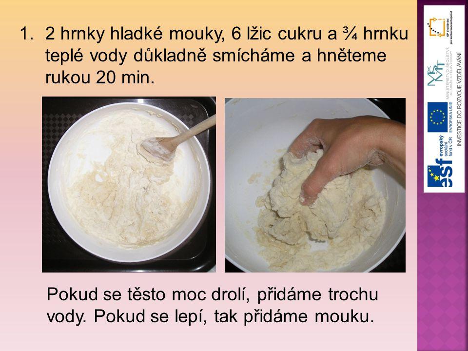 2 hrnky hladké mouky, 6 lžic cukru a ¾ hrnku teplé vody důkladně smícháme a hněteme rukou 20 min.