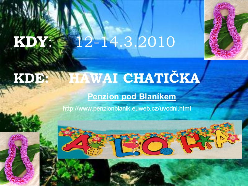 KDY: 12-14.3.2010 KDE: HAWAI CHATIČKA Penzion pod Blaníkem http://www.penzionblanik.euweb.cz/uvodni.html.