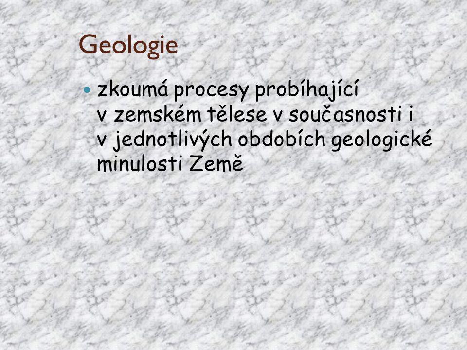 Geologie zkoumá procesy probíhající v zemském tělese v současnosti i v jednotlivých obdobích geologické minulosti Země.