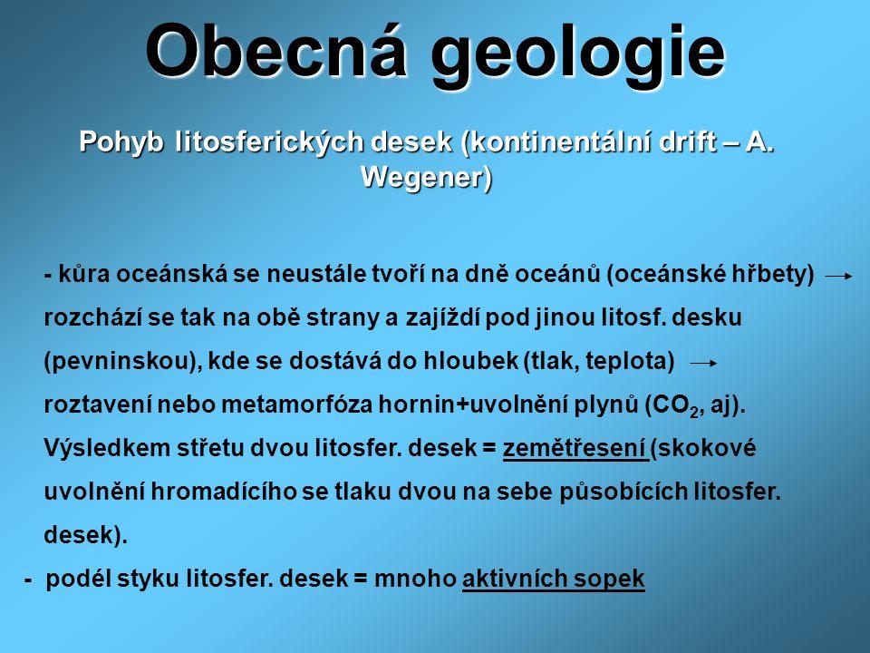 Obecná geologie Pohyb litosferických desek (kontinentální drift – A. Wegener) - kůra oceánská se neustále tvoří na dně oceánů (oceánské hřbety)
