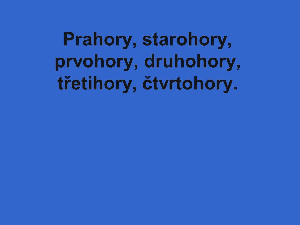 Prahory, starohory, prvohory, druhohory, třetihory, čtvrtohory.