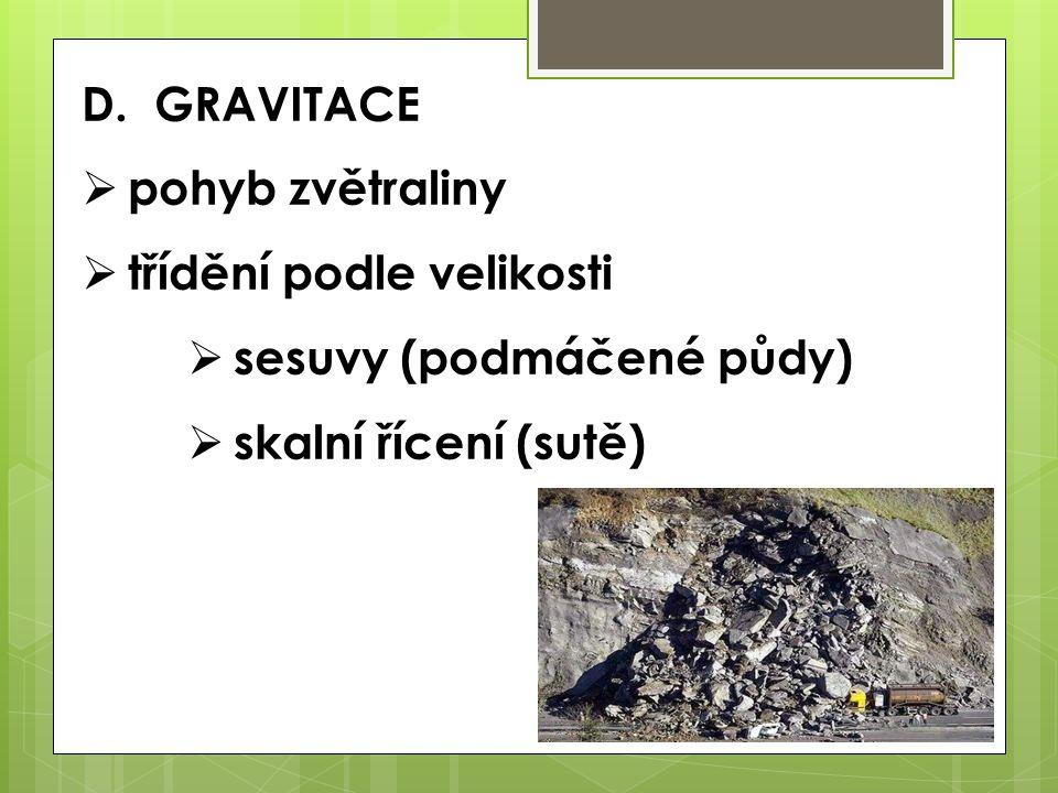 D. GRAVITACE pohyb zvětraliny třídění podle velikosti sesuvy (podmáčené půdy) skalní řícení (sutě)
