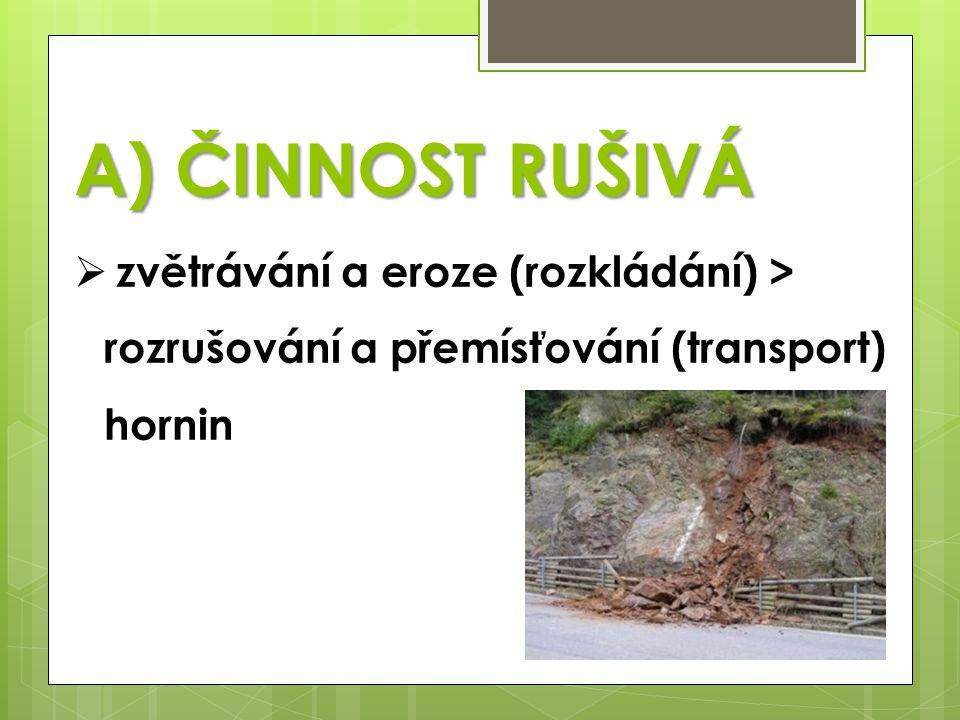 A) ČINNOST RUŠIVÁ zvětrávání a eroze (rozkládání) > rozrušování a přemísťování (transport) hornin