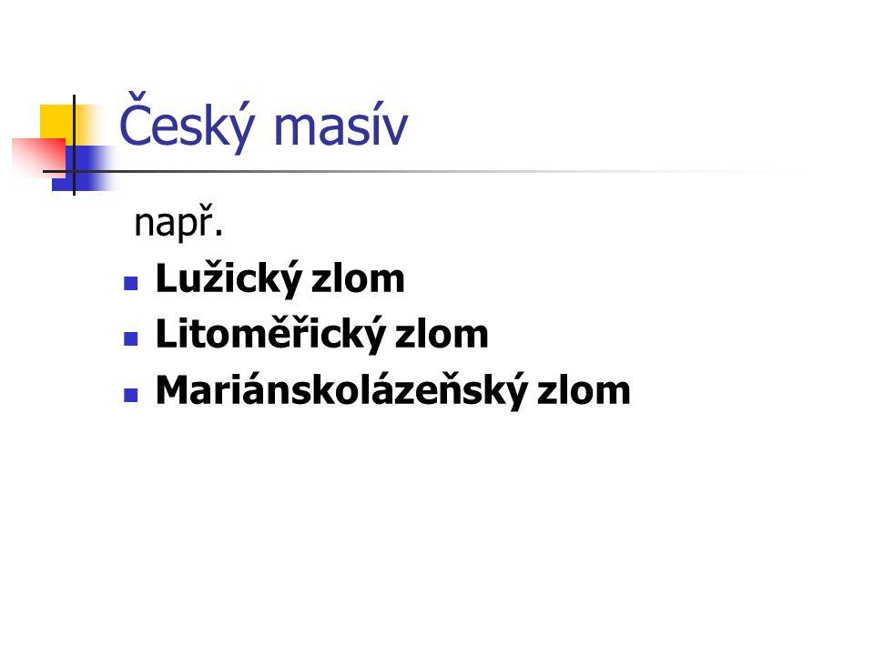 Český masív např. Lužický zlom Litoměřický zlom Mariánskolázeňský zlom