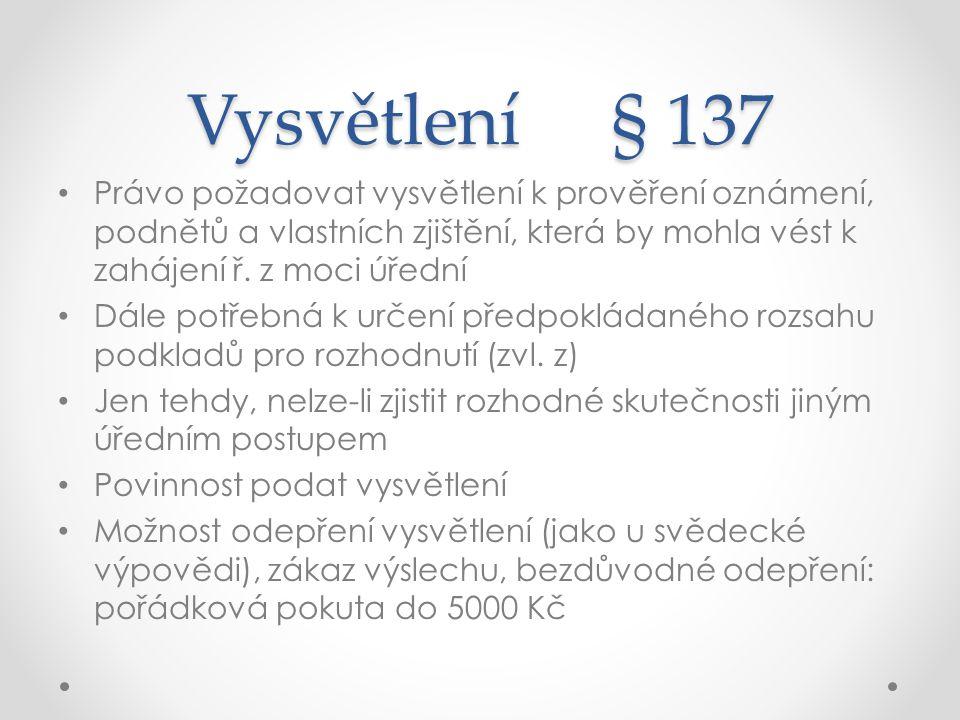 Vysvětlení § 137 Právo požadovat vysvětlení k prověření oznámení, podnětů a vlastních zjištění, která by mohla vést k zahájení ř. z moci úřední.