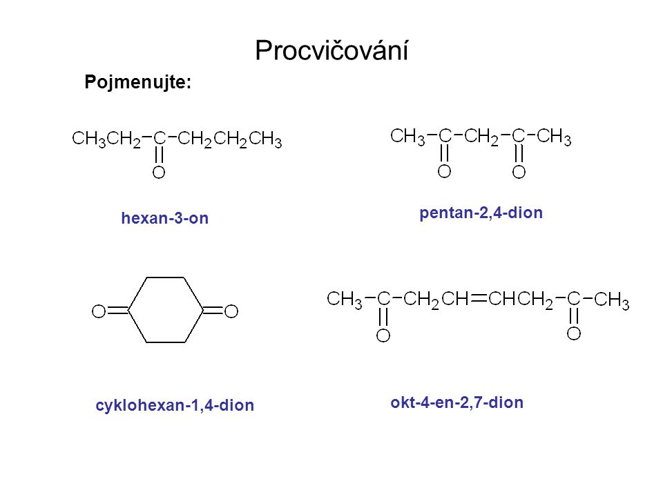 Procvičování Pojmenujte: pentan-2,4-dion hexan-3-on okt-4-en-2,7-dion