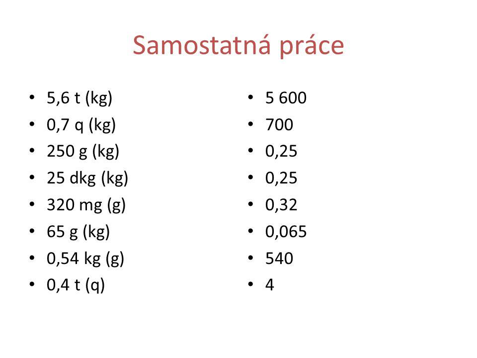 Samostatná práce 5,6 t (kg) 0,7 q (kg) 250 g (kg) 25 dkg (kg)