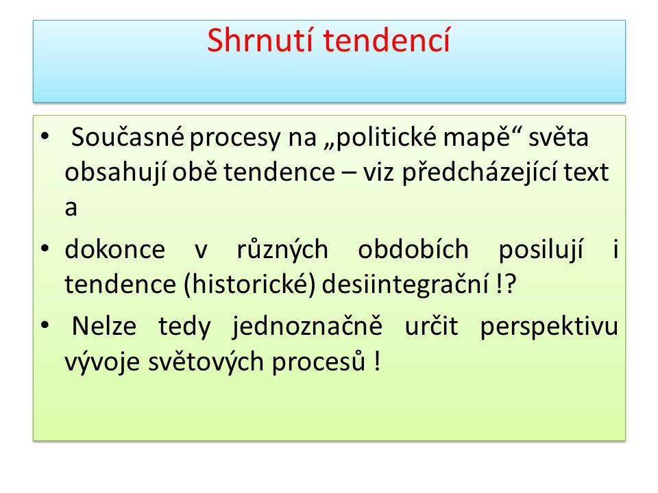 """Shrnutí tendencí Současné procesy na """"politické mapě světa obsahují obě tendence – viz předcházející text a."""