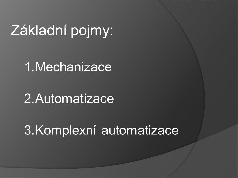 Základní pojmy: Mechanizace Automatizace Komplexní automatizace