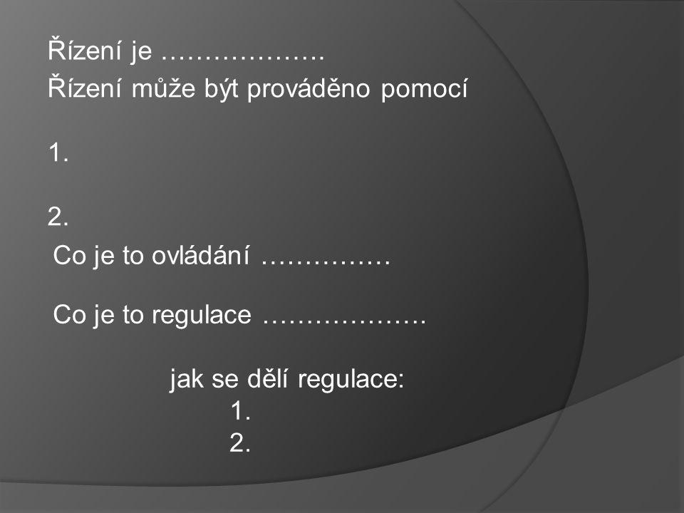 Řízení je ………………. Řízení může být prováděno pomocí. 1. 2. Co je to ovládání …………… Co je to regulace ……………….