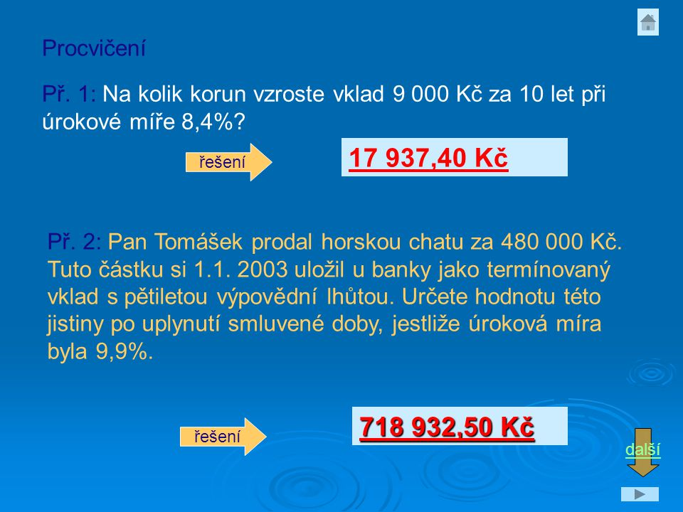 Procvičení Př. 1: Na kolik korun vzroste vklad 9 000 Kč za 10 let při úrokové míře 8,4% 17 937,40 Kč.