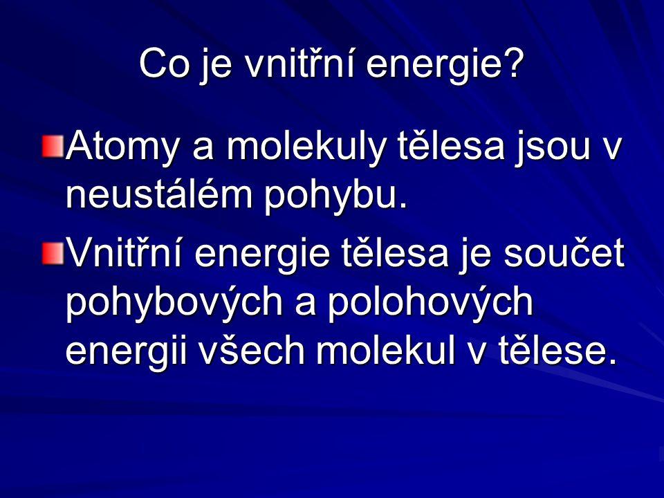 Co je vnitřní energie Atomy a molekuly tělesa jsou v neustálém pohybu.