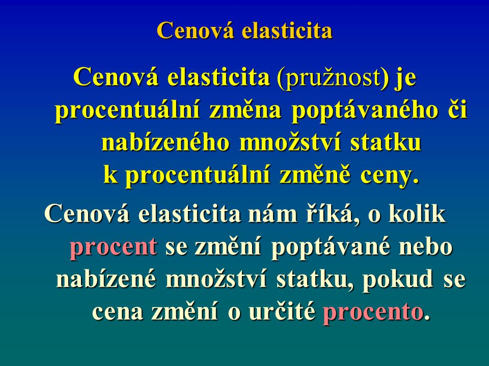 Cenová elasticita Cenová elasticita (pružnost) je procentuální změna poptávaného či nabízeného množství statku k procentuální změně ceny.