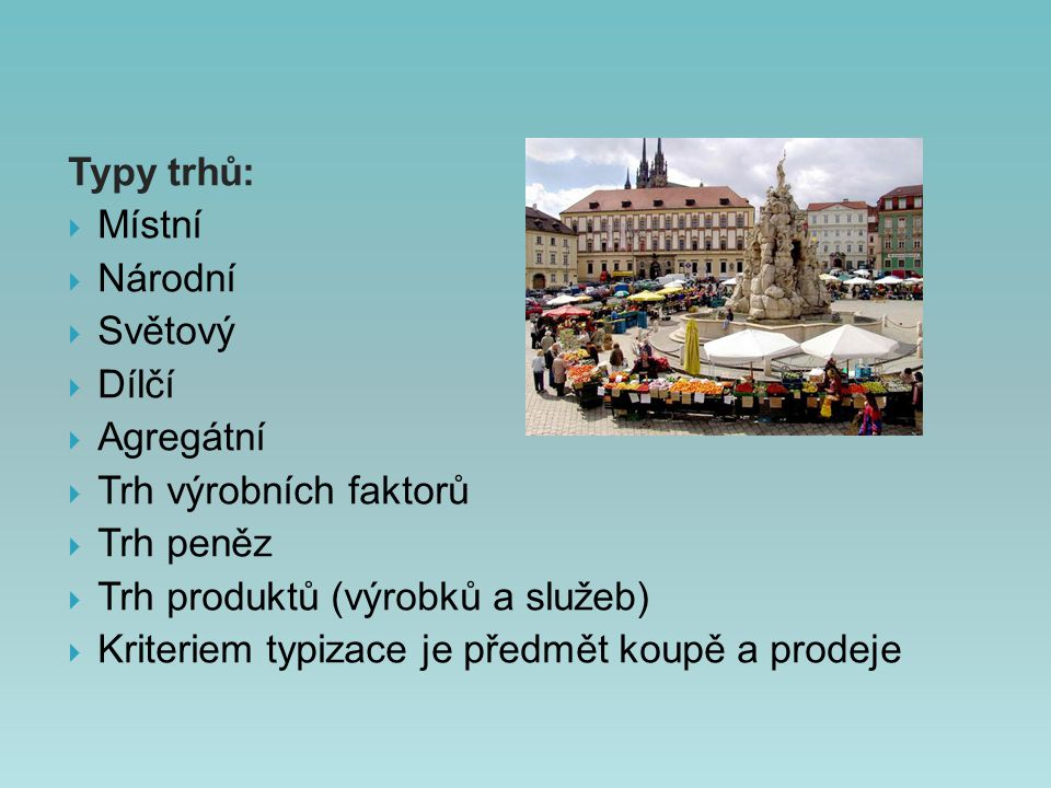 Typy trhů: Místní  Národní. Světový. Dílčí. Agregátní. Trh výrobních faktorů. Trh peněz. Trh produktů (výrobků a služeb)