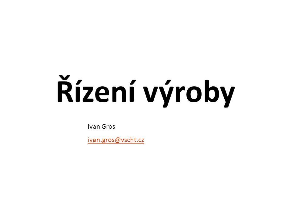 Řízení výroby Ivan Gros ivan.gros@vscht.cz
