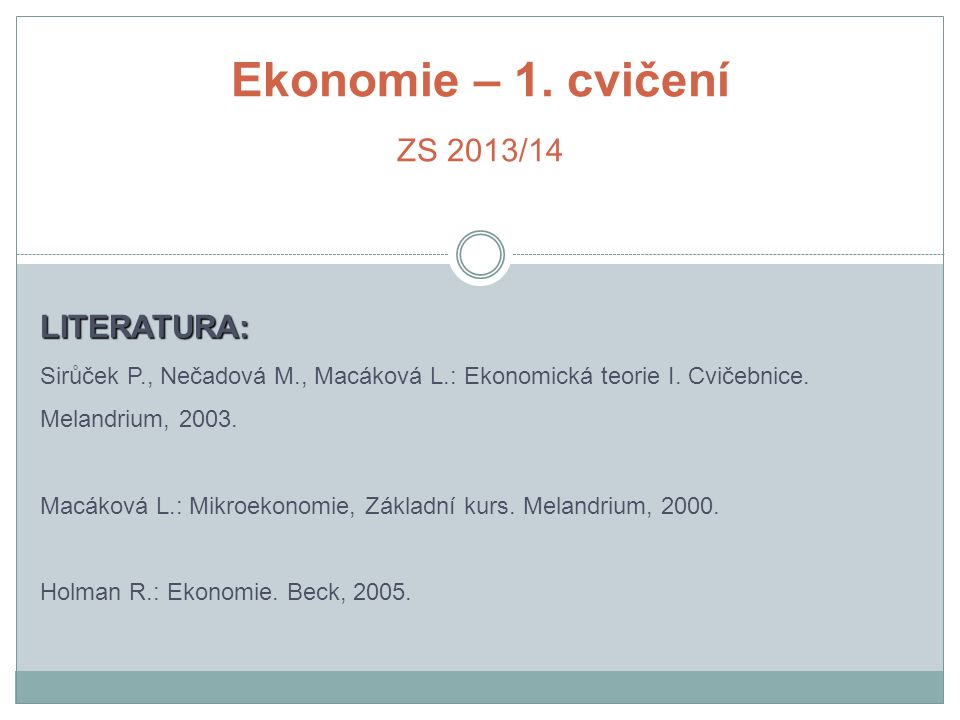 Ekonomie – 1. cvičení ZS 2013/14 LITERATURA: