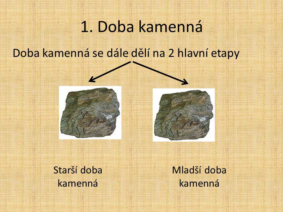 1. Doba kamenná Doba kamenná se dále dělí na 2 hlavní etapy