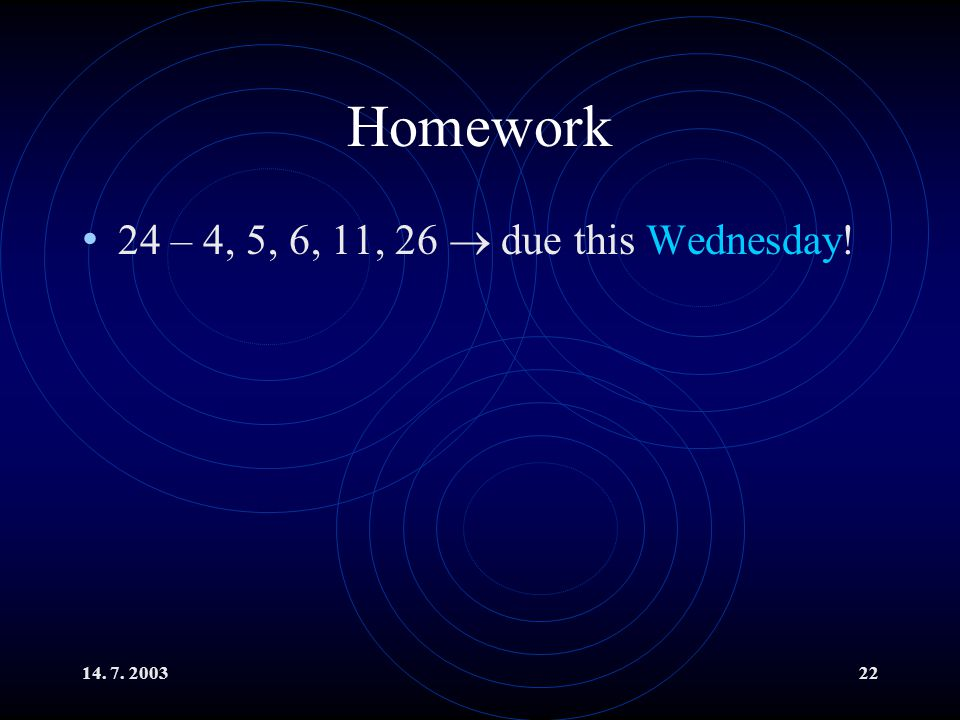 Homework 24 – 4, 5, 6, 11, 26  due this Wednesday! 14. 7. 2003