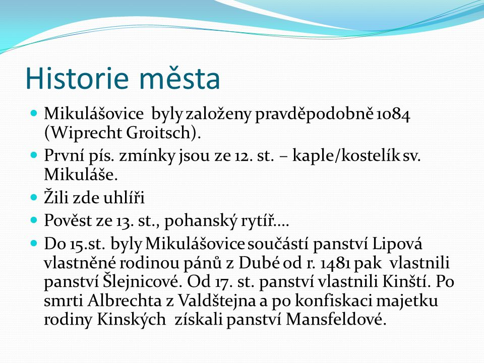 Historie města Mikulášovice byly založeny pravděpodobně 1084 (Wiprecht Groitsch). První pís. zmínky jsou ze 12. st. – kaple/kostelík sv. Mikuláše.