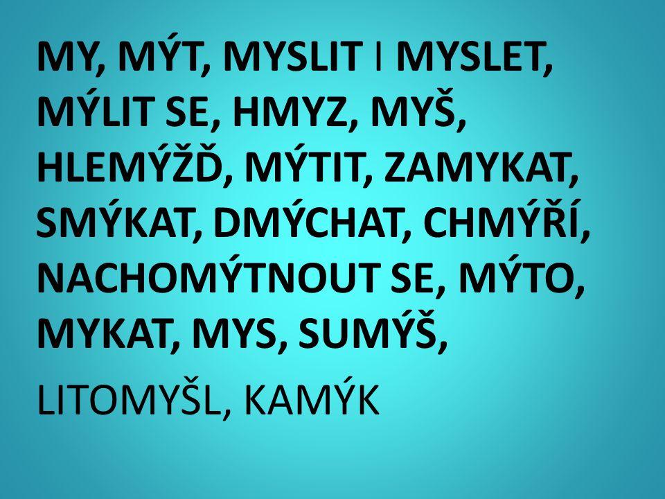MY, MÝT, MYSLIT I MYSLET, MÝLIT SE, HMYZ, MYŠ, HLEMÝŽĎ, MÝTIT, ZAMYKAT, SMÝKAT, DMÝCHAT, CHMÝŘÍ, NACHOMÝTNOUT SE, MÝTO, MYKAT, MYS, SUMÝŠ, LITOMYŠL, KAMÝK