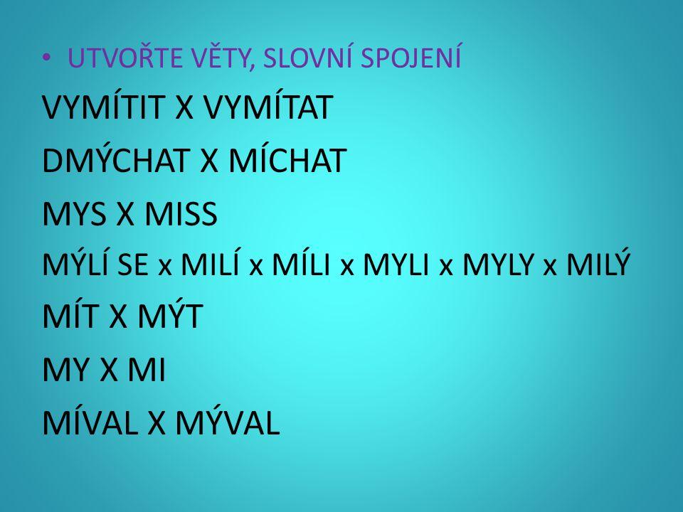 VYMÍTIT X VYMÍTAT DMÝCHAT X MÍCHAT MYS X MISS MÍT X MÝT MY X MI