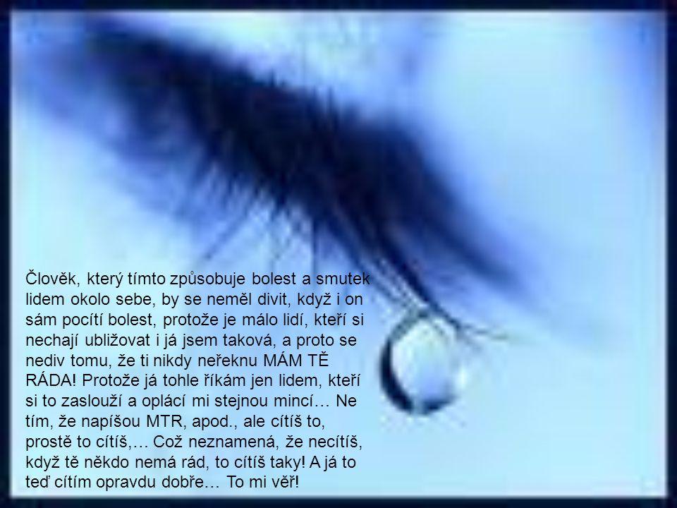 Člověk, který tímto způsobuje bolest a smutek lidem okolo sebe, by se neměl divit, když i on sám pocítí bolest, protože je málo lidí, kteří si nechají ubližovat i já jsem taková, a proto se nediv tomu, že ti nikdy neřeknu MÁM TĚ RÁDA.